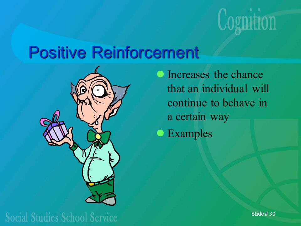 Slide # 30 Positive Reinforcement Increases the chance that an individual will continue to behave in a certain way Examples