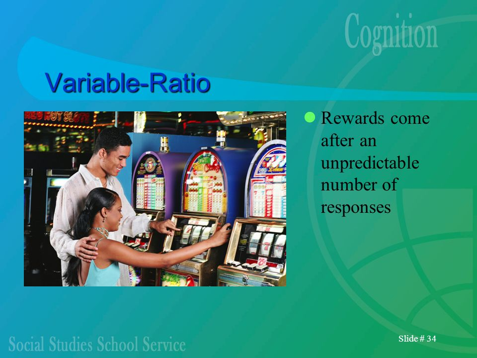 Slide # 34 Variable-Ratio Rewards come after an unpredictable number of responses
