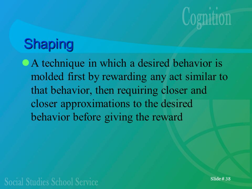 Slide # 38 Shaping A technique in which a desired behavior is molded first by rewarding any act similar to that behavior, then requiring closer and cl