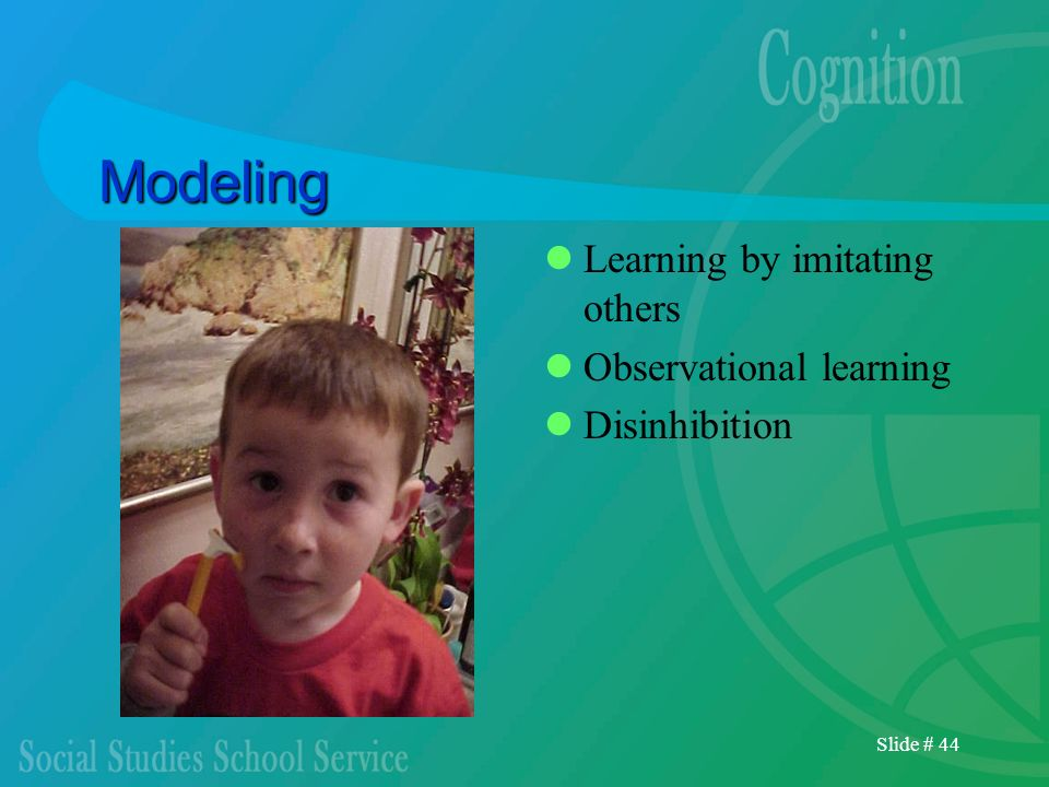 Slide # 44 Modeling Learning by imitating others Observational learning Disinhibition