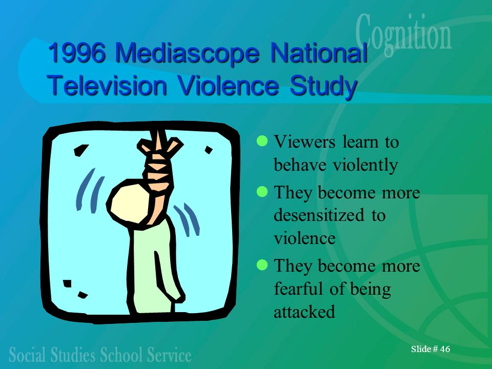 Slide # 46 1996 Mediascope National Television Violence Study Viewers learn to behave violently They become more desensitized to violence They become