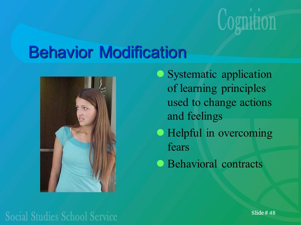 Slide # 48 Behavior Modification Systematic application of learning principles used to change actions and feelings Helpful in overcoming fears Behavio