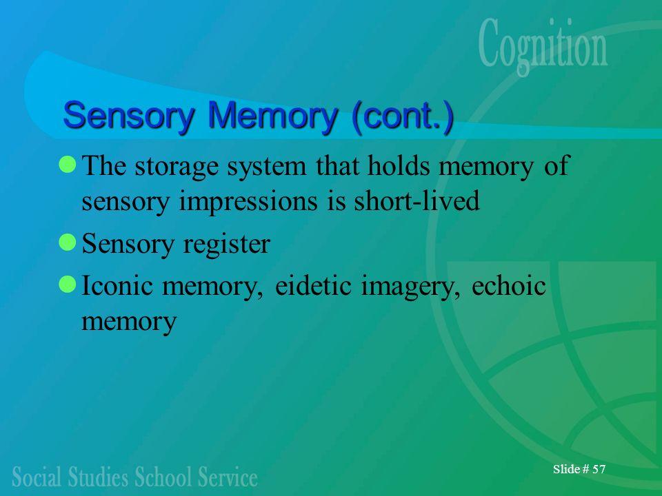 Slide # 57 Sensory Memory (cont.) The storage system that holds memory of sensory impressions is short-lived Sensory register Iconic memory, eidetic i