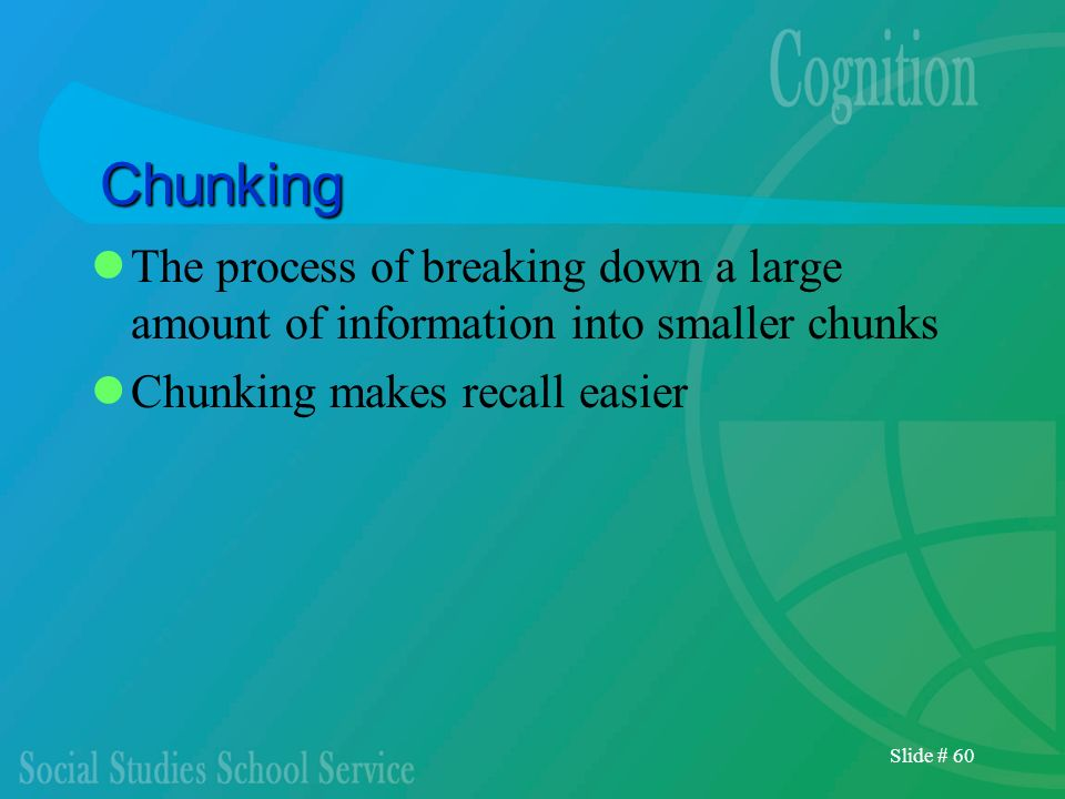 Slide # 60 Chunking The process of breaking down a large amount of information into smaller chunks Chunking makes recall easier