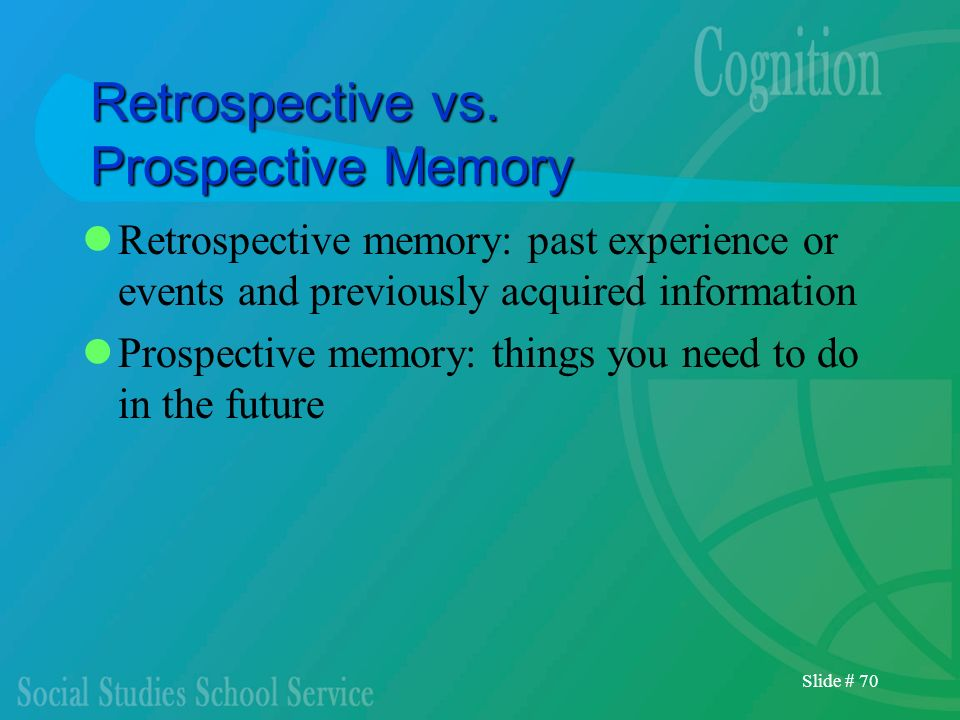 Slide # 70 Retrospective vs. Prospective Memory Retrospective memory: past experience or events and previously acquired information Prospective memory