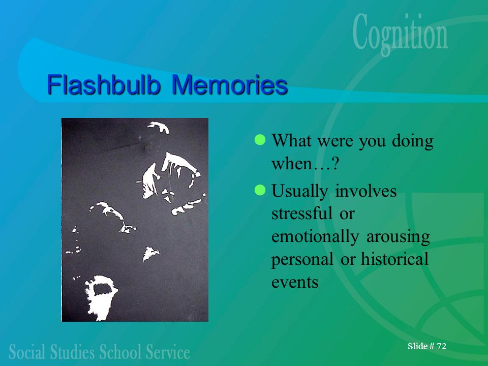 Slide # 72 Flashbulb Memories What were you doing when…? Usually involves stressful or emotionally arousing personal or historical events