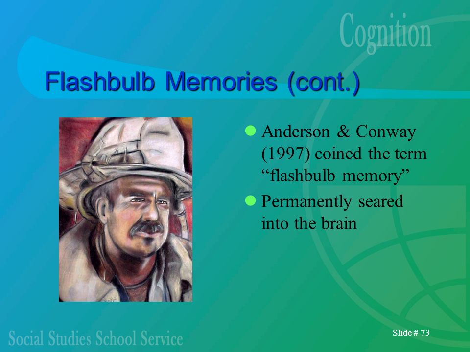 Slide # 73 Flashbulb Memories (cont.) Anderson & Conway (1997) coined the term flashbulb memory Permanently seared into the brain