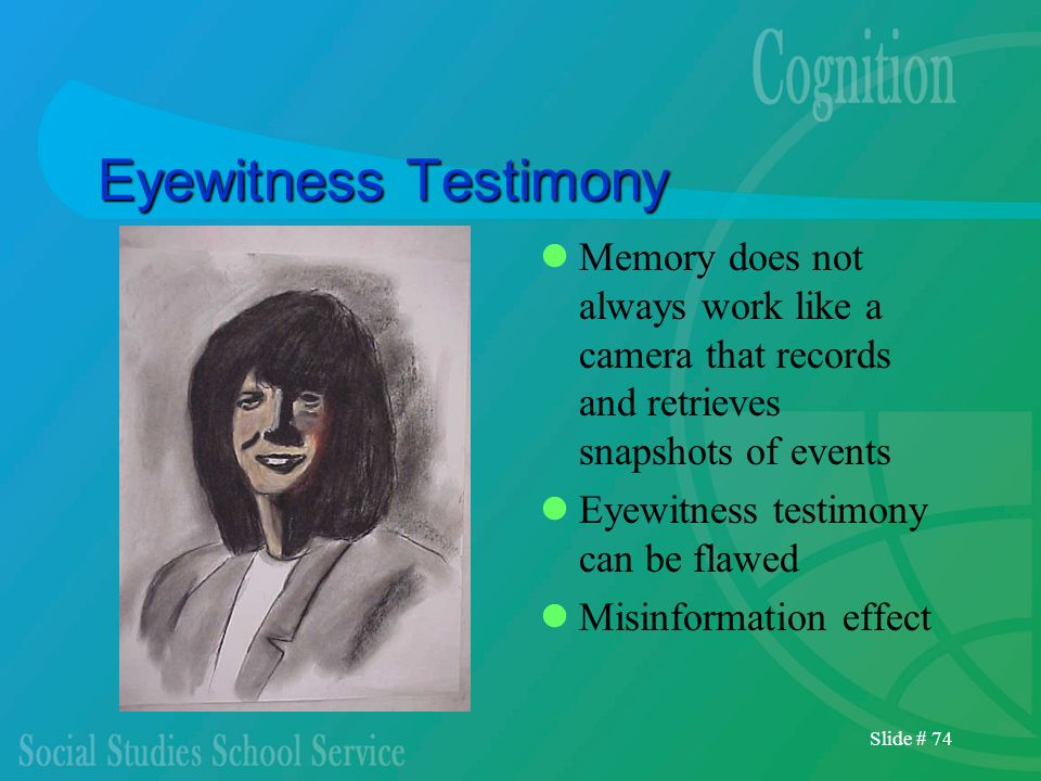 Slide # 74 Eyewitness Testimony Memory does not always work like a camera that records and retrieves snapshots of events Eyewitness testimony can be f