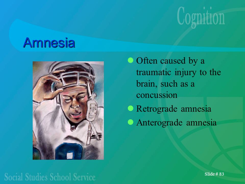 Slide # 83 Amnesia Often caused by a traumatic injury to the brain, such as a concussion Retrograde amnesia Anterograde amnesia