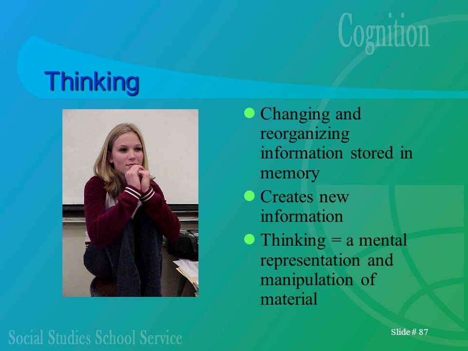 Slide # 87 Thinking Changing and reorganizing information stored in memory Creates new information Thinking = a mental representation and manipulation