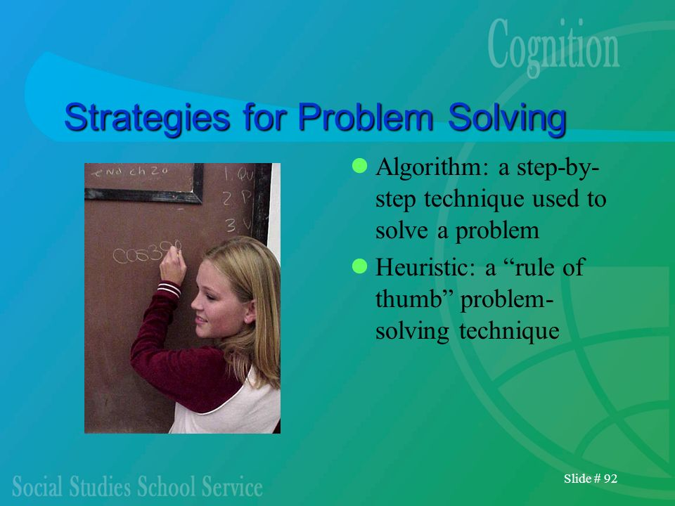 Slide # 92 Strategies for Problem Solving Algorithm: a step-by- step technique used to solve a problem Heuristic: a rule of thumb problem- solving tec