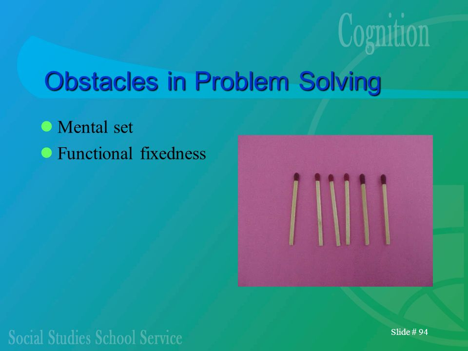 Slide # 94 Obstacles in Problem Solving Mental set Functional fixedness