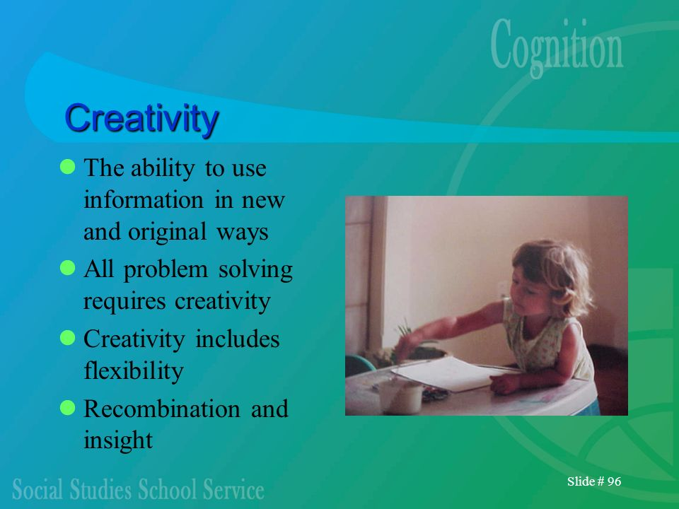 Slide # 96 Creativity The ability to use information in new and original ways All problem solving requires creativity Creativity includes flexibility