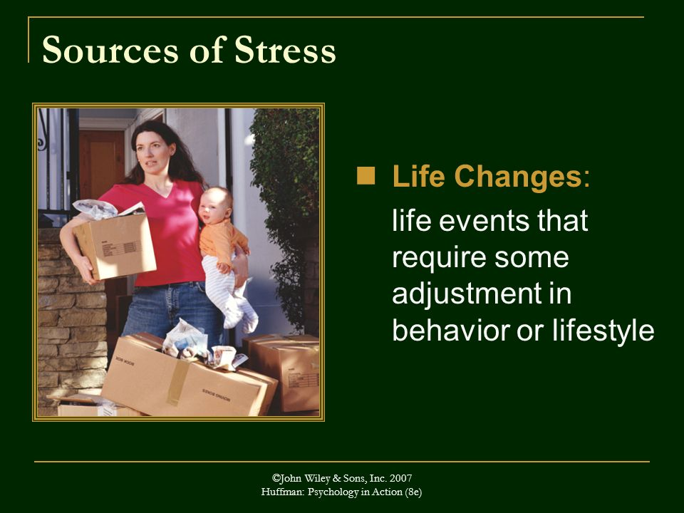 ©John Wiley & Sons, Inc. 2007 Huffman: Psychology in Action (8e) Sources of Stress Life Changes: life events that require some adjustment in behavior