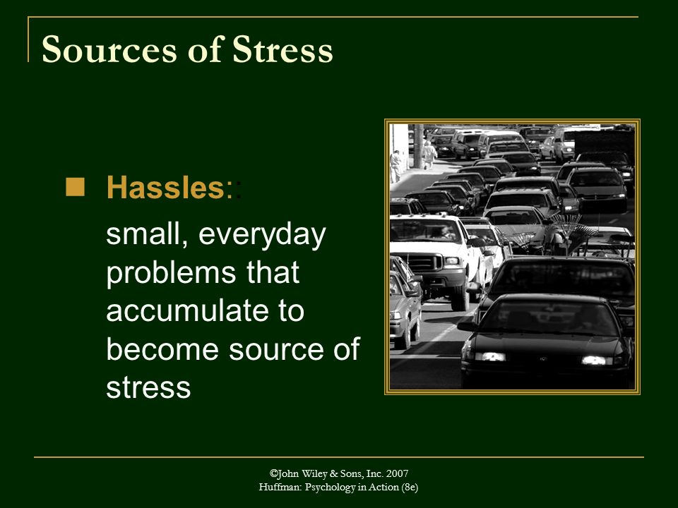 ©John Wiley & Sons, Inc. 2007 Huffman: Psychology in Action (8e) Sources of Stress Hassles:: small, everyday problems that accumulate to become source