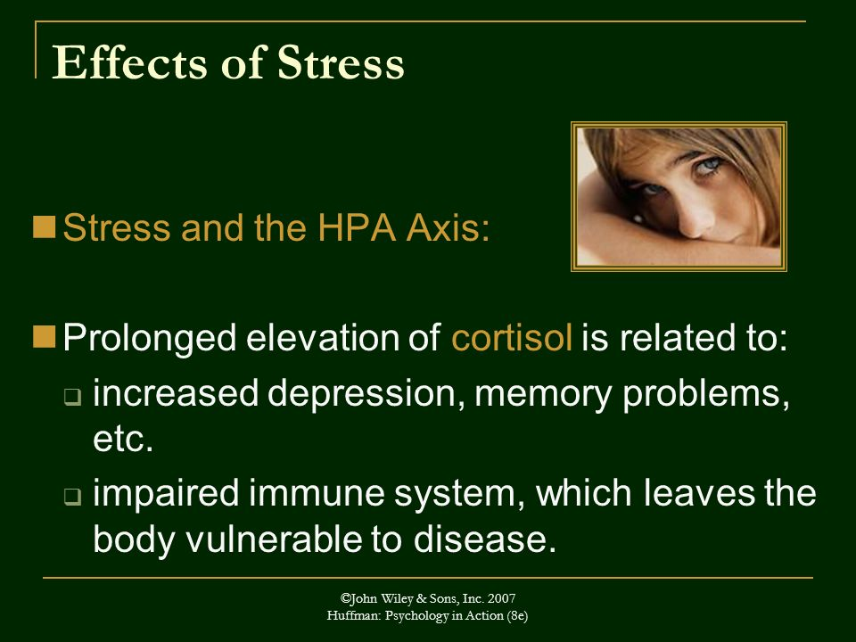 ©John Wiley & Sons, Inc. 2007 Huffman: Psychology in Action (8e) Effects of Stress Stress and the HPA Axis: Prolonged elevation of cortisol is related