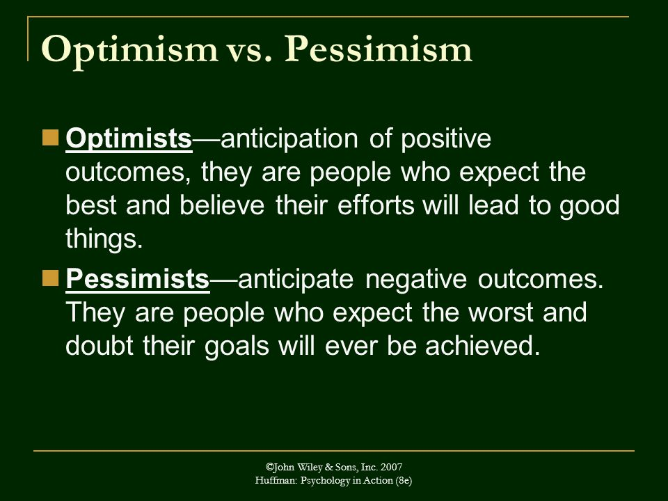 ©John Wiley & Sons, Inc. 2007 Huffman: Psychology in Action (8e) Optimism vs. Pessimism Optimistsanticipation of positive outcomes, they are people wh