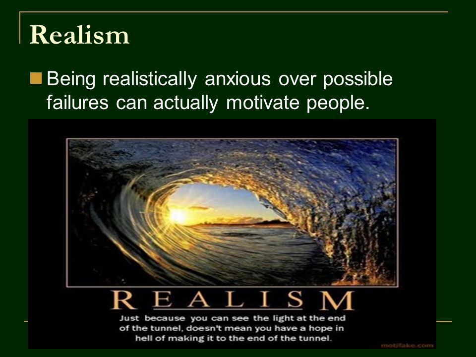 Realism Being realistically anxious over possible failures can actually motivate people.