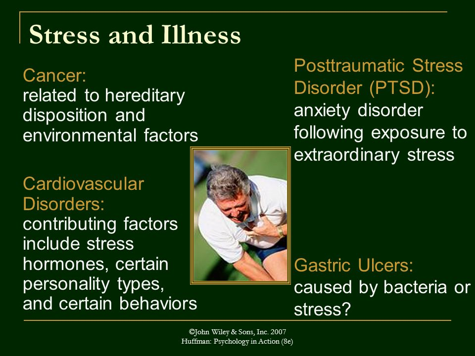 ©John Wiley & Sons, Inc. 2007 Huffman: Psychology in Action (8e) Stress and Illness Cancer: related to hereditary disposition and environmental factor