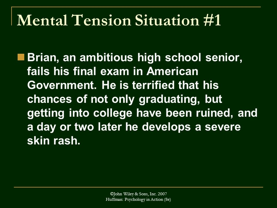 ©John Wiley & Sons, Inc. 2007 Huffman: Psychology in Action (8e) Mental Tension Situation #1 Brian, an ambitious high school senior, fails his final e