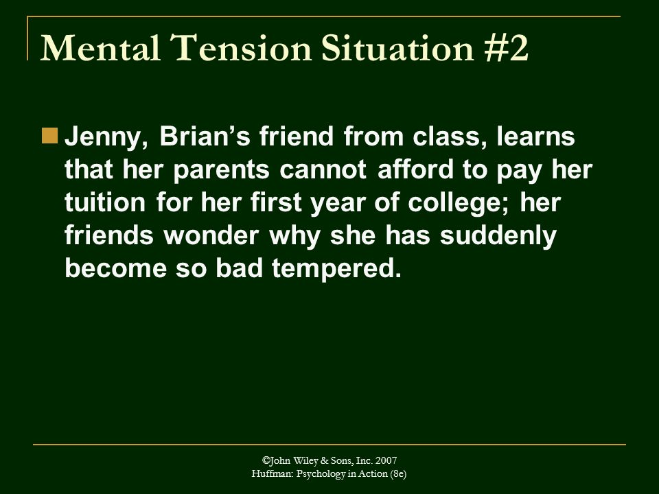 ©John Wiley & Sons, Inc. 2007 Huffman: Psychology in Action (8e) Mental Tension Situation #2 Jenny, Brians friend from class, learns that her parents