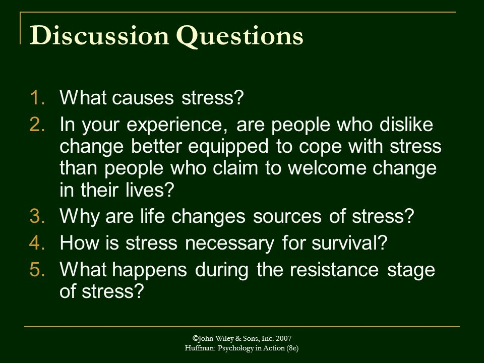 ©John Wiley & Sons, Inc. 2007 Huffman: Psychology in Action (8e) Discussion Questions 1.What causes stress? 2.In your experience, are people who disli
