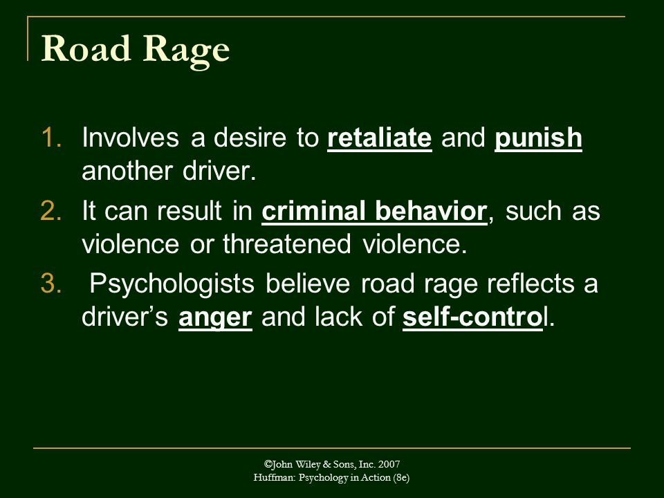 ©John Wiley & Sons, Inc. 2007 Huffman: Psychology in Action (8e) Road Rage 1.Involves a desire to retaliate and punish another driver. 2.It can result
