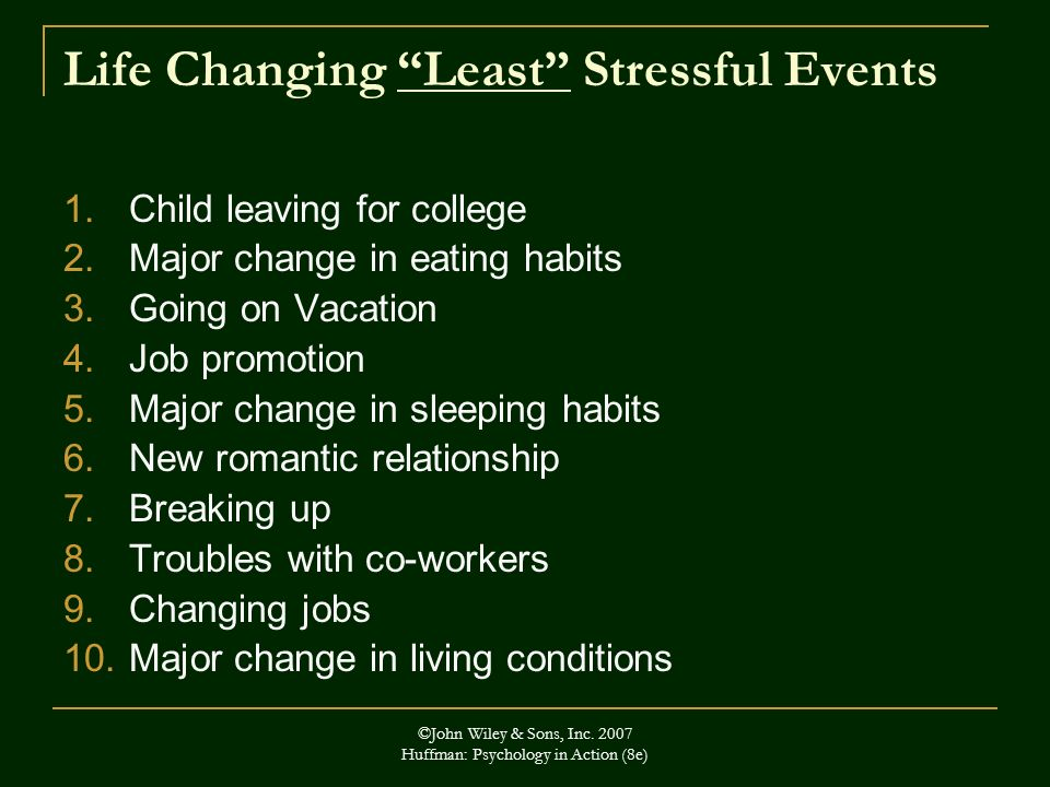 ©John Wiley & Sons, Inc. 2007 Huffman: Psychology in Action (8e) Life Changing Least Stressful Events 1.Child leaving for college 2.Major change in ea