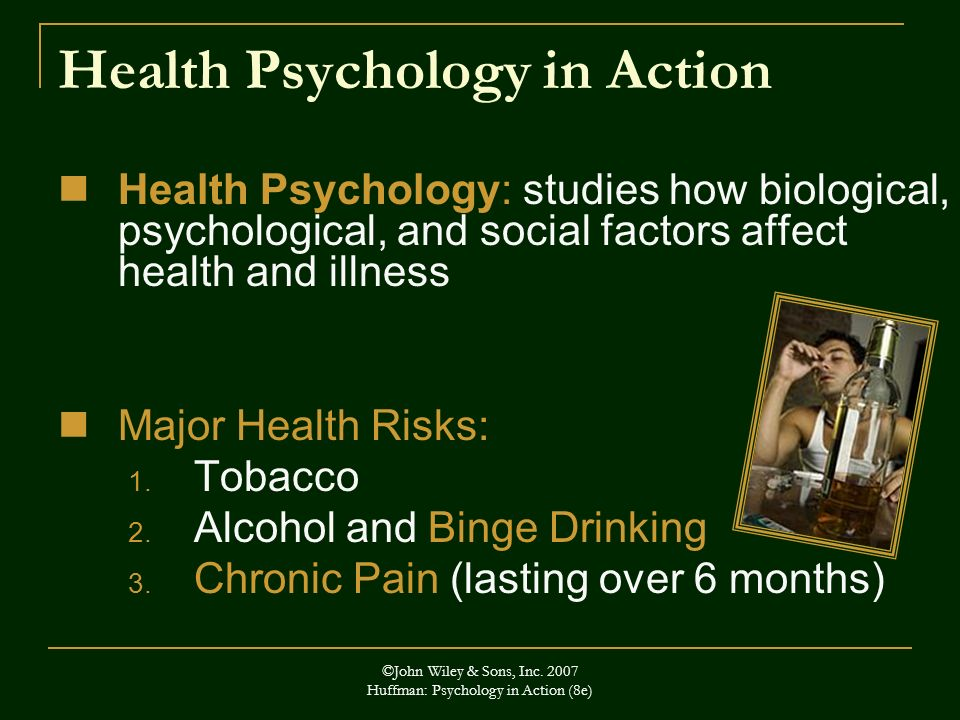 ©John Wiley & Sons, Inc. 2007 Huffman: Psychology in Action (8e) Health Psychology in Action Health Psychology: studies how biological, psychological,