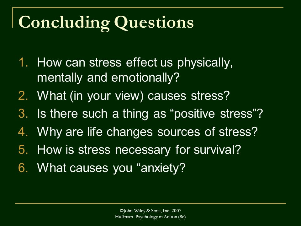 ©John Wiley & Sons, Inc. 2007 Huffman: Psychology in Action (8e) Concluding Questions 1.How can stress effect us physically, mentally and emotionally?