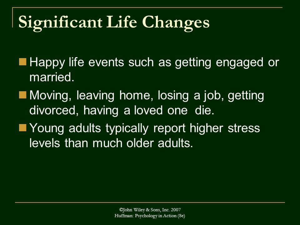 Significant Life Changes Happy life events such as getting engaged or married. Moving, leaving home, losing a job, getting divorced, having a loved on