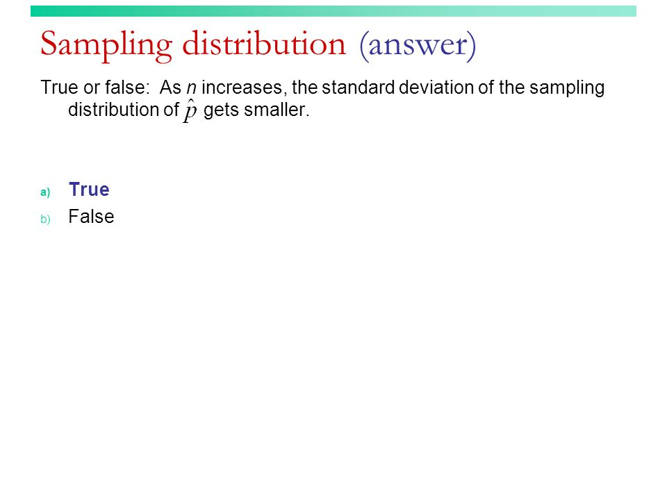 Sampling distribution (answer) True or false: As n increases, the standard deviation of the sampling distribution of gets smaller. a) True b) False