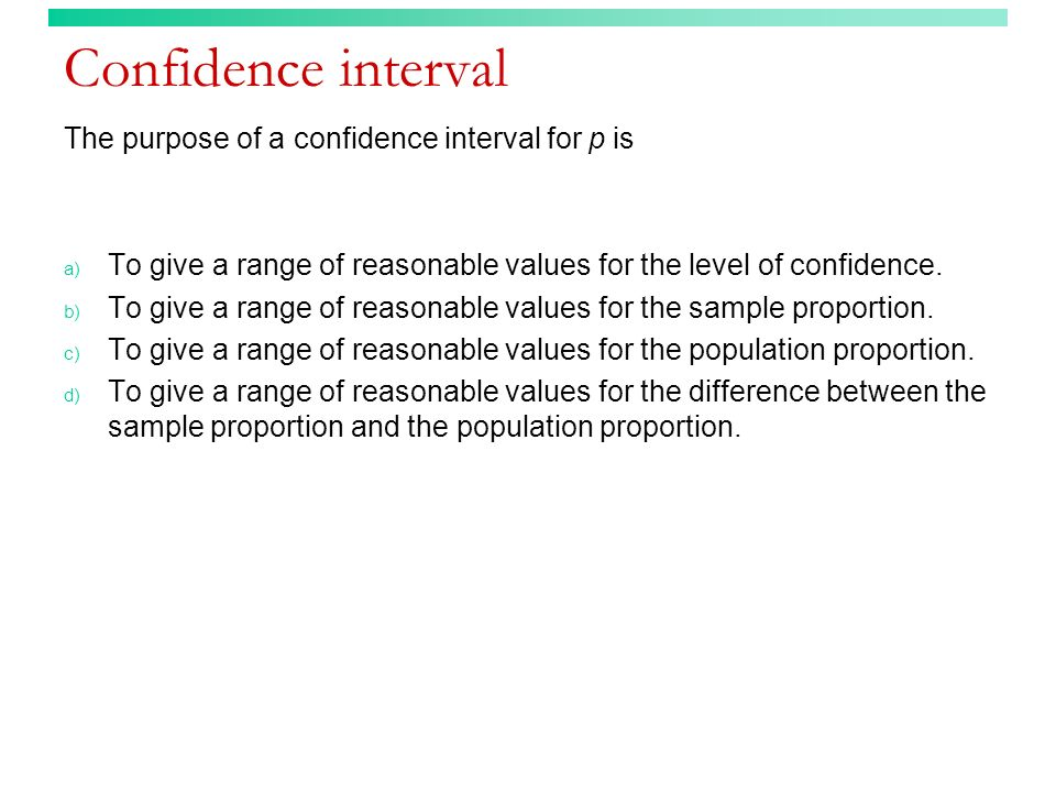 Confidence interval The purpose of a confidence interval for p is a) To give a range of reasonable values for the level of confidence. b) To give a ra