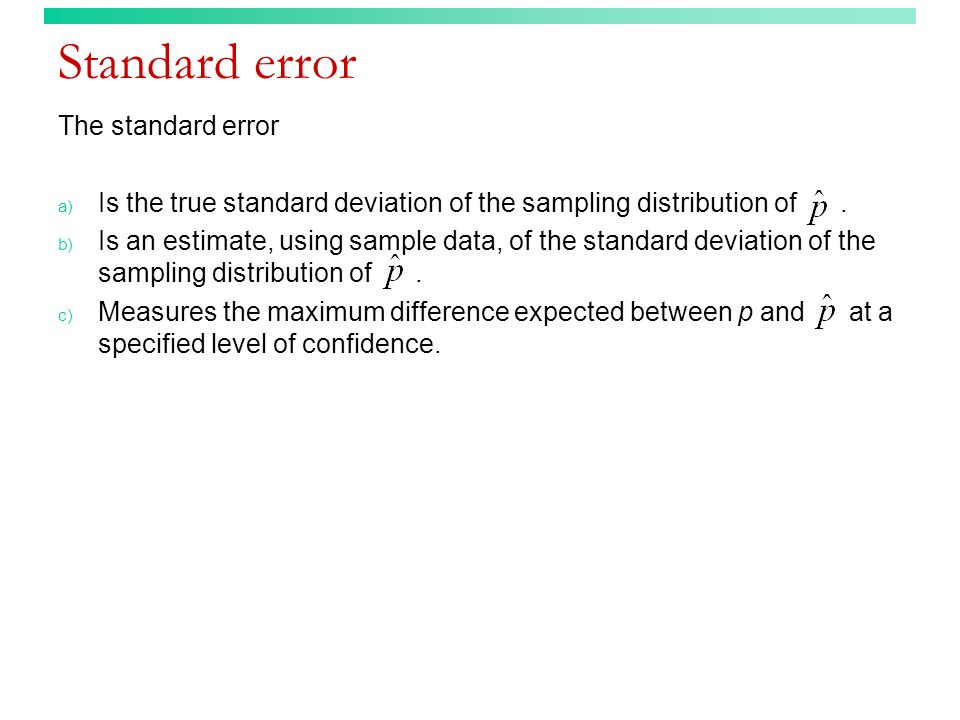 Standard error The standard error a) Is the true standard deviation of the sampling distribution of. b) Is an estimate, using sample data, of the stan