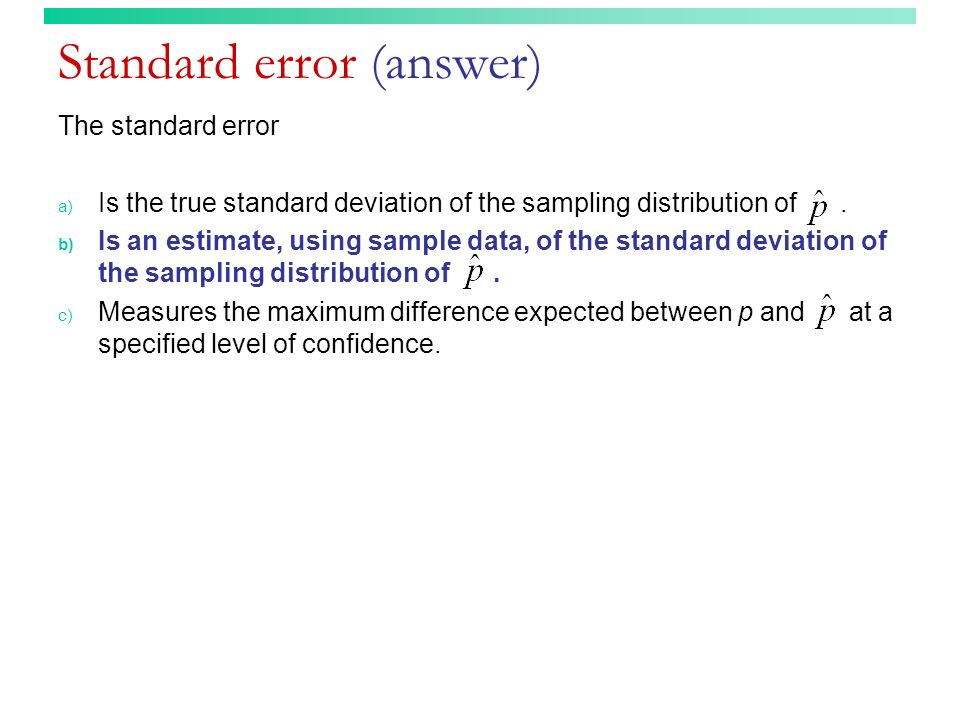 Standard error (answer) The standard error a) Is the true standard deviation of the sampling distribution of. b) Is an estimate, using sample data, of
