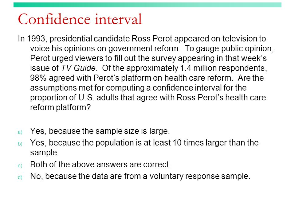 Confidence interval In 1993, presidential candidate Ross Perot appeared on television to voice his opinions on government reform. To gauge public opin