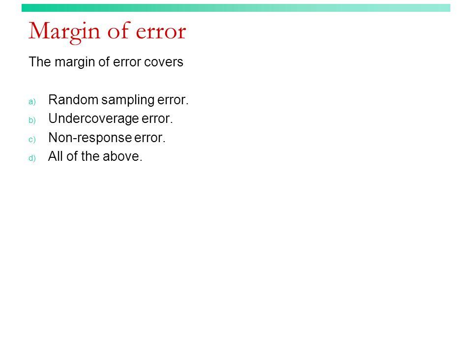 Margin of error The margin of error covers a) Random sampling error. b) Undercoverage error. c) Non-response error. d) All of the above.