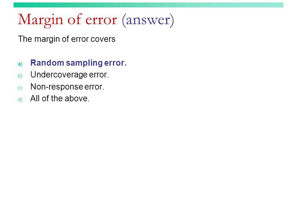 Margin of error (answer) The margin of error covers a) Random sampling error. b) Undercoverage error. c) Non-response error. d) All of the above.