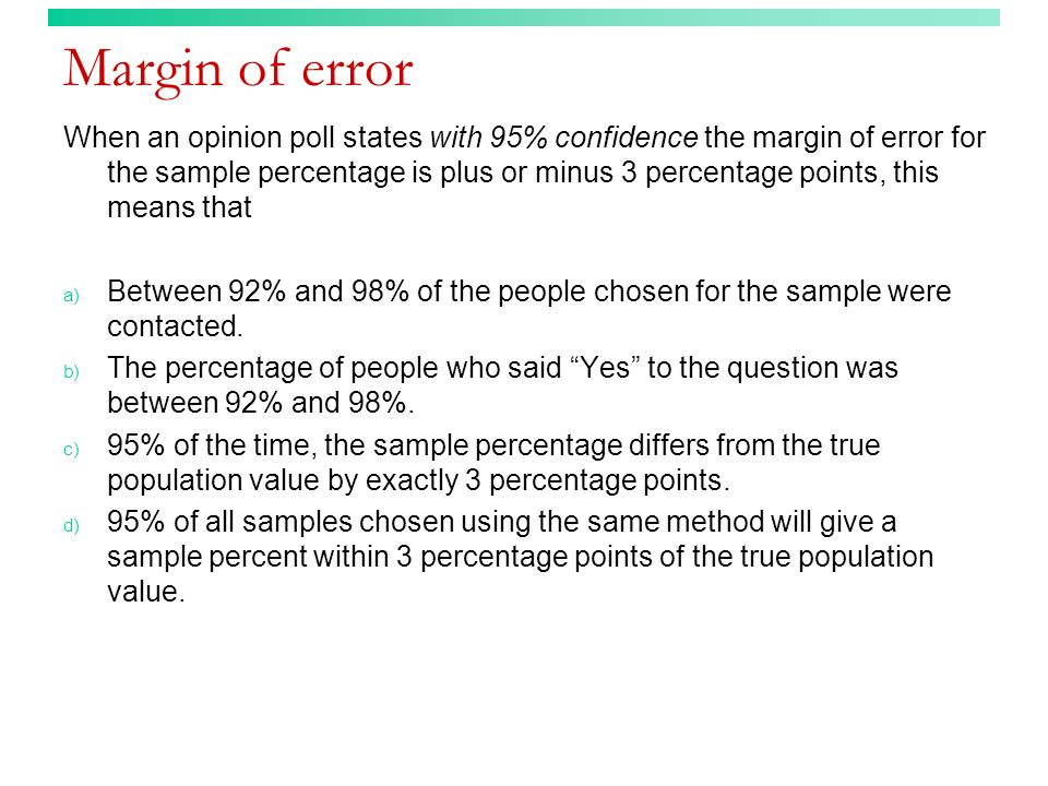 Margin of error When an opinion poll states with 95% confidence the margin of error for the sample percentage is plus or minus 3 percentage points, th