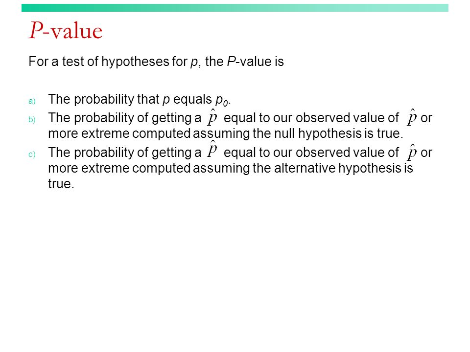 P-value For a test of hypotheses for p, the P-value is a) The probability that p equals p 0. b) The probability of getting a equal to our observed val
