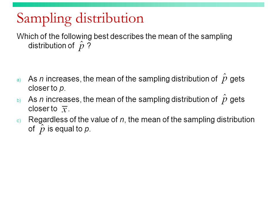 Sampling distribution (answer) Which of the following best describes the mean of the sampling distribution of .