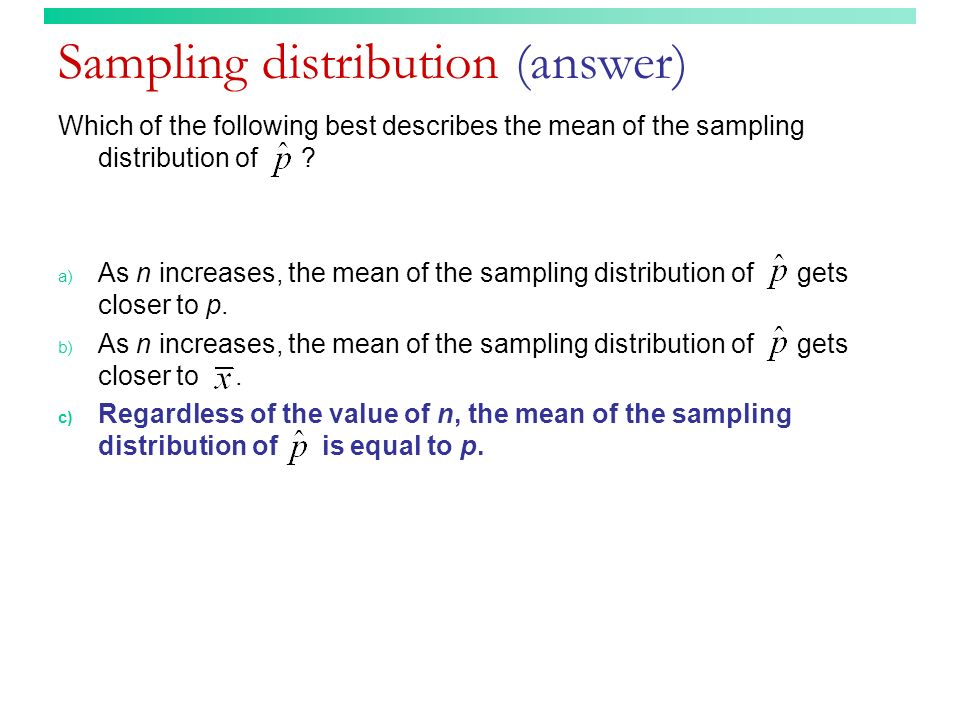 Sampling distribution (answer) Which of the following best describes the mean of the sampling distribution of ? a) As n increases, the mean of the sam