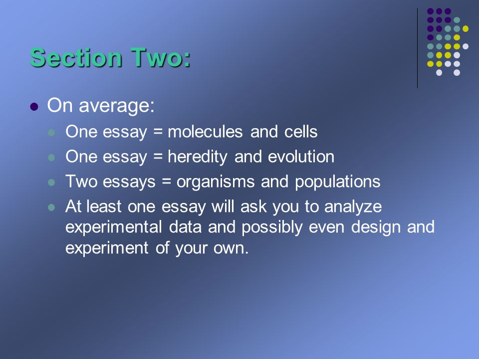 Section Two: On average: One essay = molecules and cells One essay = heredity and evolution Two essays = organisms and populations At least one essay will ask you to analyze experimental data and possibly even design and experiment of your own.