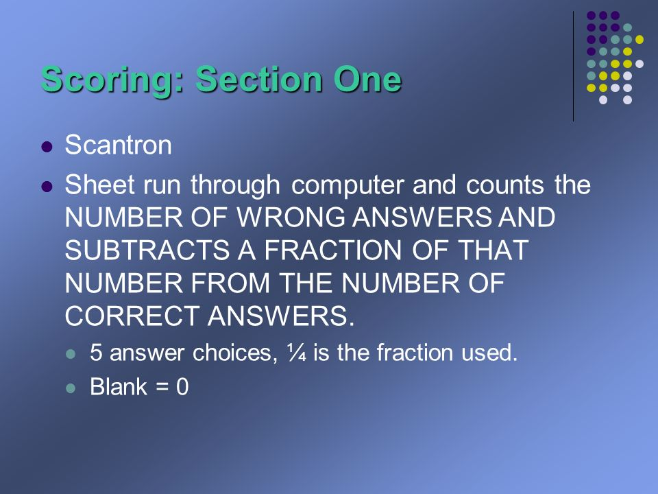 Scoring: Section One Scantron Sheet run through computer and counts the NUMBER OF WRONG ANSWERS AND SUBTRACTS A FRACTION OF THAT NUMBER FROM THE NUMBER OF CORRECT ANSWERS.