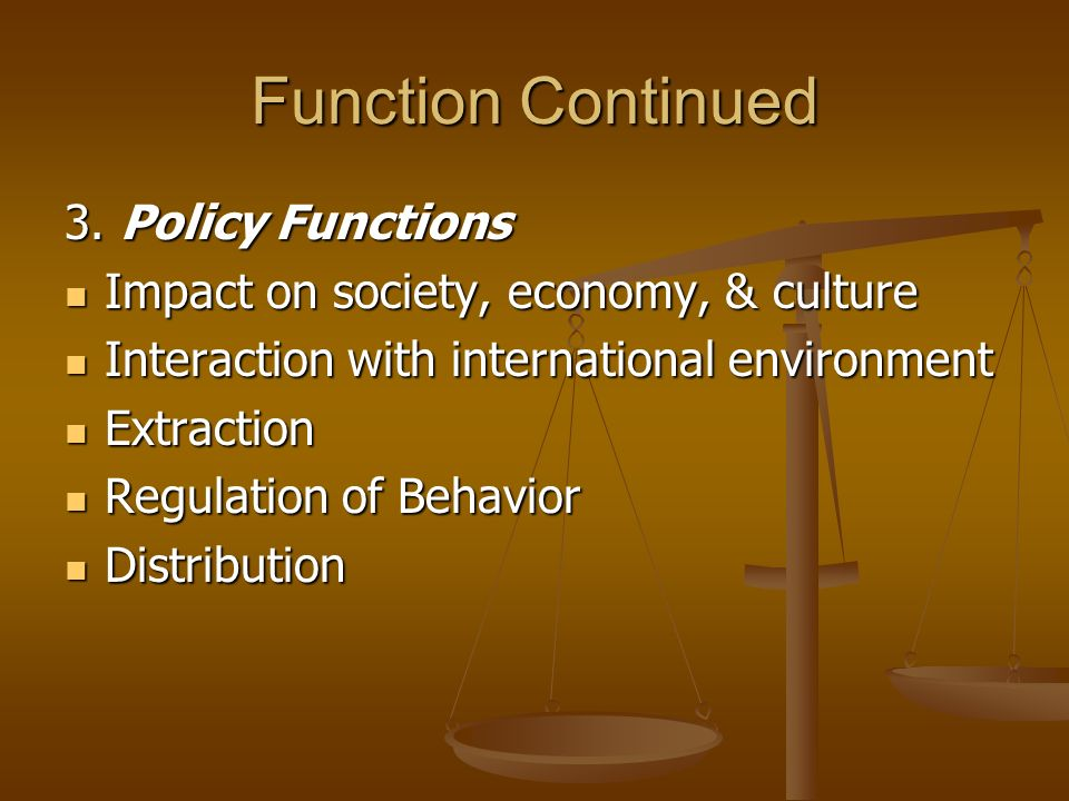 Function Continued 3. Policy Functions Impact on society, economy, & culture Impact on society, economy, & culture Interaction with international envi