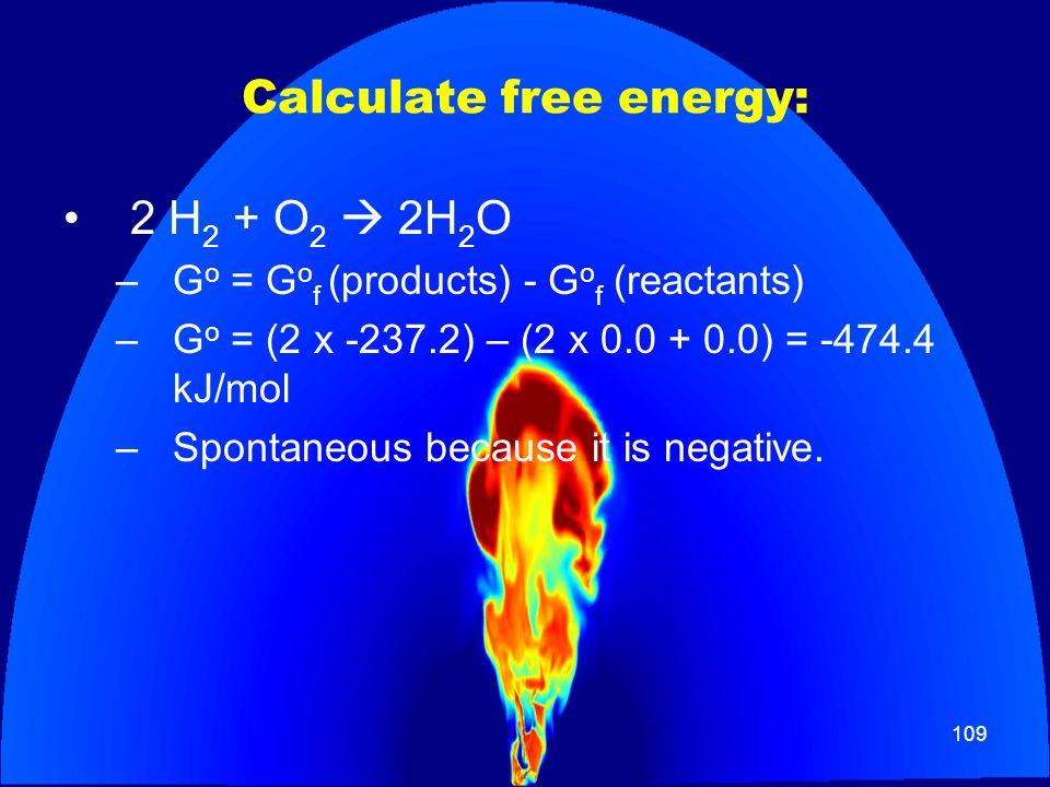 109 Calculate free energy: 2 H 2 + O 2 2H 2 O –G o = G o f (products) - G o f (reactants) –G o = (2 x -237.2) – (2 x 0.0 + 0.0) = -474.4 kJ/mol –Spont