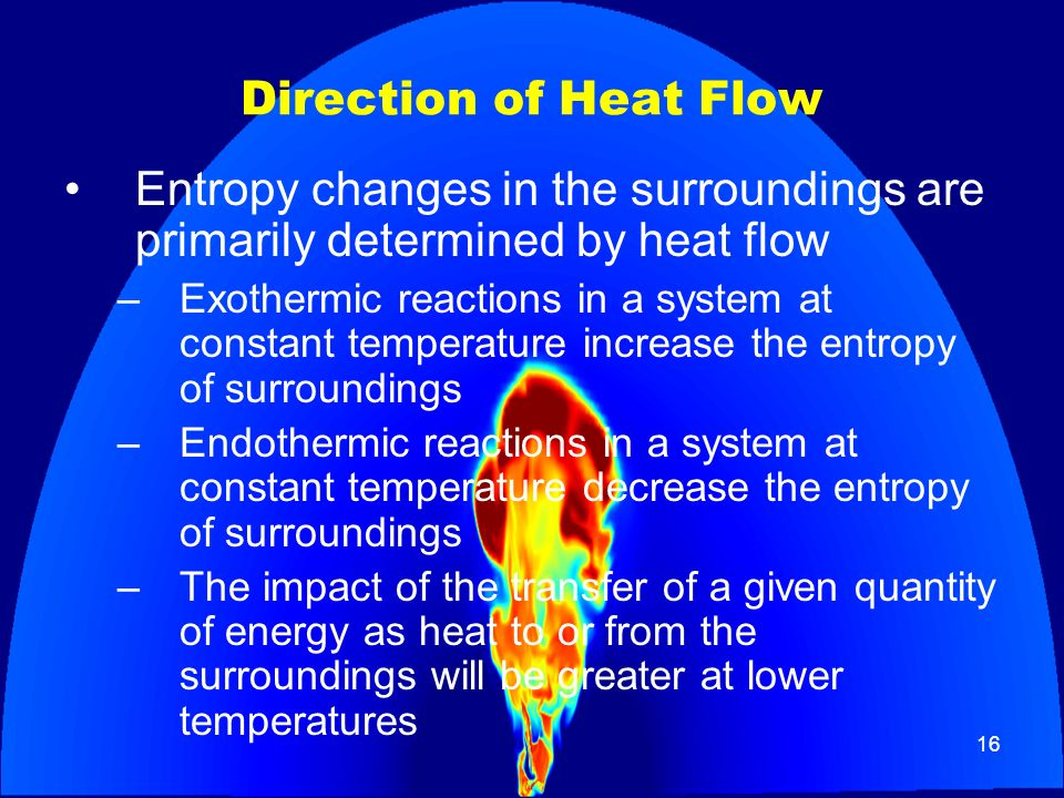 16 Direction of Heat Flow Entropy changes in the surroundings are primarily determined by heat flow –Exothermic reactions in a system at constant temp