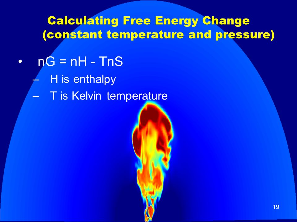 19 Calculating Free Energy Change (constant temperature and pressure) nG = nH - TnS –H is enthalpy –T is Kelvin temperature