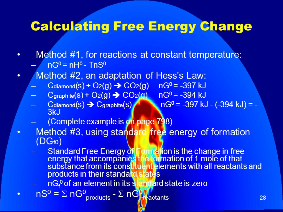 28 Calculating Free Energy Change Method #1, for reactions at constant temperature: – nG 0 = nH 0 - TnS 0 Method #2, an adaptation of Hess's Law: –C d