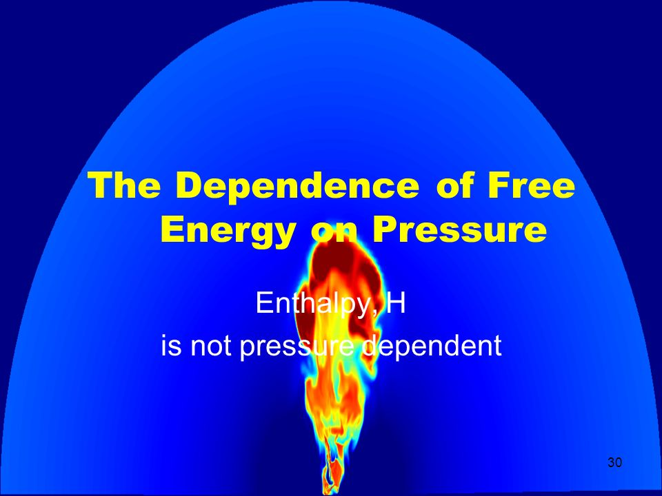 30 The Dependence of Free Energy on Pressure Enthalpy, H is not pressure dependent